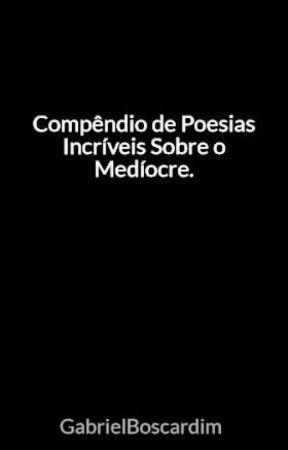 Compêndio de Poesias Incríveis Sobre o Medíocre. by GabrielBoscardim