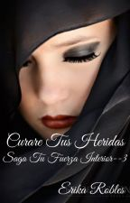 CURARÉ TUS HERIDAS , SAGA TÚ FUERZA INTERIOR #3 by Echeryl