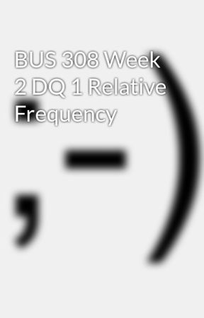 BUS 308 Week 2 DQ 1 Relative Frequency by Gooddaylinks