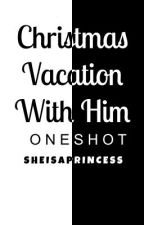 Christmas Vacation with Him (ONESHOT) by SheIsAGoddess