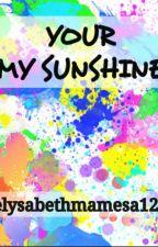 YOUR MY SUNSHINE by elysabethmamesa12_