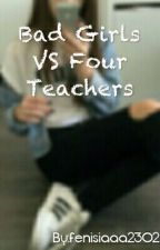 Bad Girls VS Four Teachers by fenisiaaa2302
