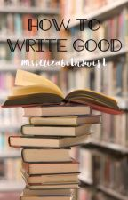 How to Write Good by MissElizabethSwift