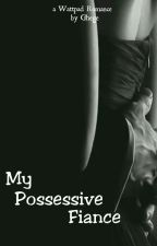 My Possessive Fiance by Ghege_04