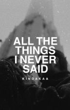 All The Things I Never Said  by kindakaa