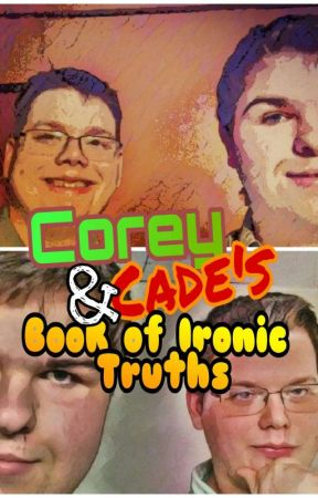 Corey & Cade's book of Ironic Truths  by CadepleX