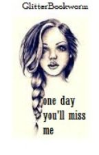 One Day You'll Miss Me by GlitterBookworm