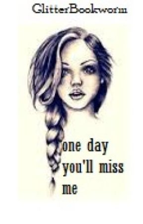 One Day Youll Miss Me One Day Youll Miss Me Wattpad
