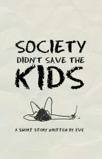 SOCIETY DIDN'T SAVE THE KIDS by writingthewrong-