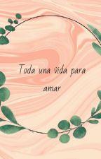 toda una vida para amar by Tlaim0623