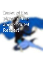 Dawn of the planet of the apes x Mute! Reader! by coolmarvelgirl