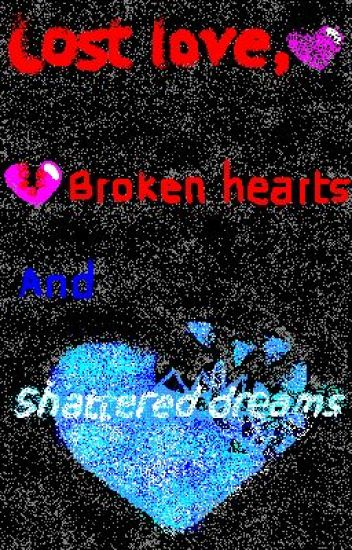 Poems- Lost love, broken hearts and shattered dreams