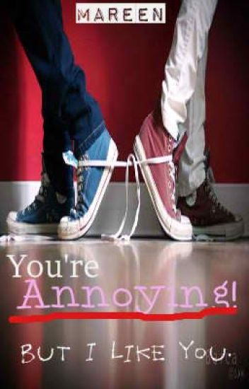 You're Annoying! But I like You