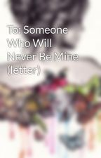 To: Someone Who Will Never Be Mine (letter) by Patingcia