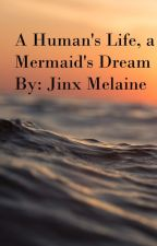 A Human's Life, A Mermaid's Dream  by JinxThePixie