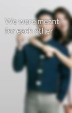 We were meant for each other by S7V793