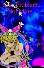 Your Problem... Not Mine... ( a FairyTail fanfiction : Lucy's revenge) by seiq827