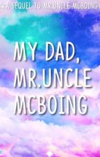 My Dad, Mr.Uncle McBoing - Sequel To Mr.Uncle McBoing by feistyprincess1