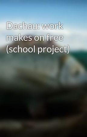 Dachau: work makes on free (school project) by madalyn1011