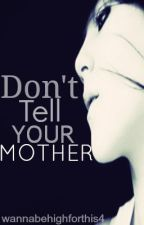 Don't Tell Your Mother by wannabehighforthis4