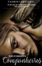 Três Companheiros Possessivos. (Em Andamento) by YasminCarvalho769