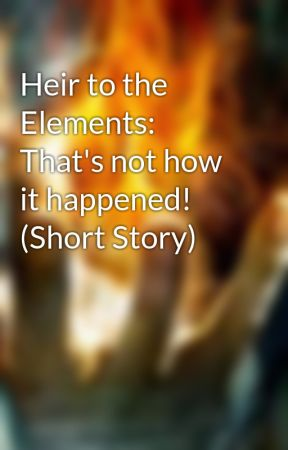 Heir to the Elements: That's not how it happened! (Short Story) by CelticKnight