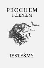 PROCHEM I CIENIEM JESTEŚMY by Arianne_023