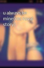 u always be mine(roc royal story) by janickaDiamonds123