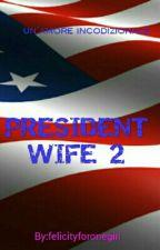 PRESIDENT WIFE 2 (STORIA COMPLETATA)  by felicityforonegirl