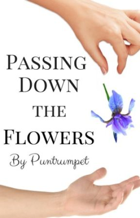 Passing Down the Flowers {COMPLETED} by Puntrumpet
