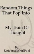 Random Things That Pop Into My Train of Thought by UniversalWhirlPool