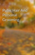 Pubic Hair And Personal Grooming by markalan08