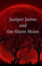 Juniper James and the Slayer Moon by Yesenia1una