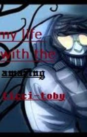 my life with the amazing ticci-Toby by psycoparty