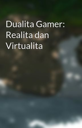 Dualita Gamer: Realita dan Virtualita by MuhammadHiyat