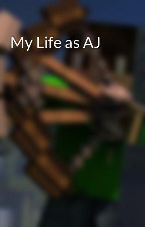 My Life as AJ by AJCanWrite