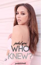 Who Knew? (Jade/You) by jeedxthirlwall