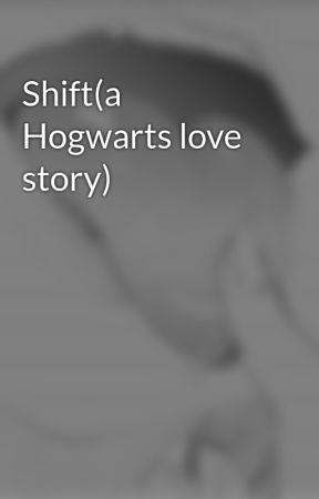 Shift(a Hogwarts love story) by TheHogwartsGirl0103