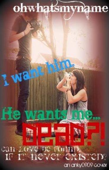 i want him, he wants me...dead?!