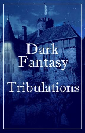 Dark Fantasy Tribulations (Not Exactly a Contest Book) by DarkFantasyCommunity