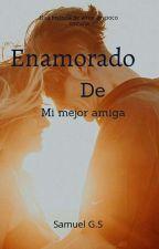 Enamorado De Mi Mejor Amiga by samuel_zack