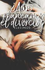 ¿Aún planeamos el divorcio? © |COMPLETA| by EleSimo20