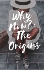 Why Now?: The Origins by gxldenr