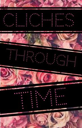 CLICHES THROUGH TIME by TheDumbOneWhoReads