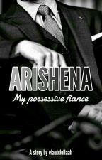 Arishena (My Possessive Fiance) by elaabdullaah
