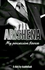 Arishena (My Possessive Fiance) by elaabdullaah