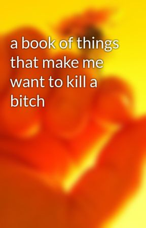 a book of things that make me want to kill a bitch by lesbian_dad