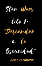 Star wars libro 1 - Descender a la oscuridad by ahsokatano9z