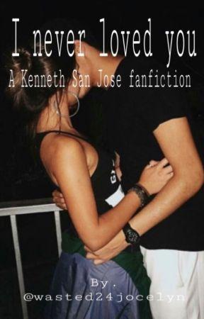 I Never Loved You |kenneth San Jose Fan fiction| by wasted24jocelyn