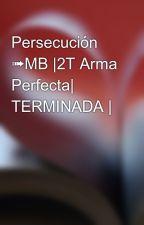 Persecución ➟MB |2T Arma Perfecta| TERMINADA |  by emebejunior